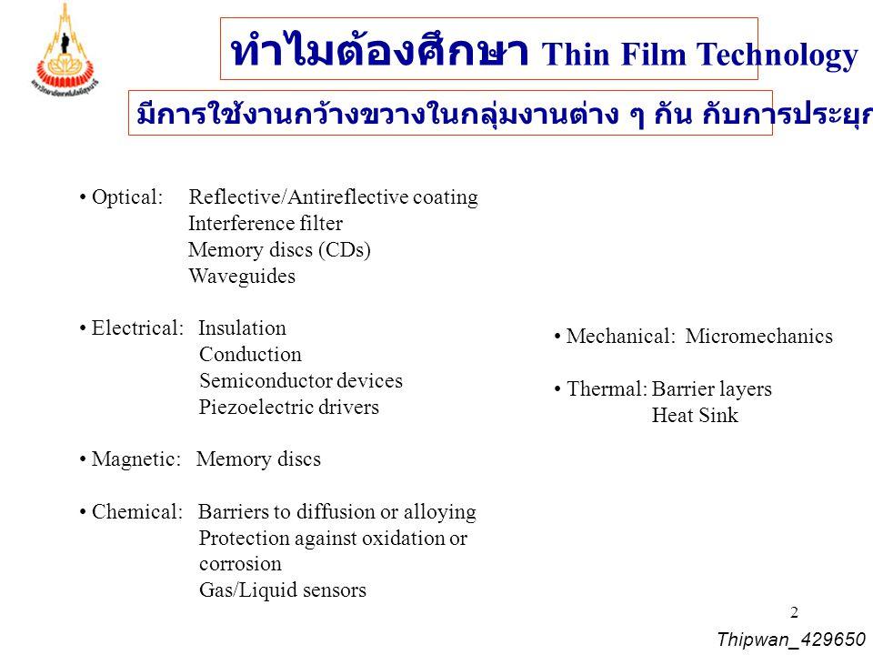 3 ฟิล์มบางในระดับ นาโนเมตร ถึงไมโครเมตร แผ่นฐานรอง (Substrate) Thin- film & Thick-film Thin film thickness ~ nanometer (nm: 10 -9 m) to several micrometers (  m: 10 -6 m) Deposition Rate several nm/min to a few  m/min Purify of film in microelectronics fabrications : from 99.9% to 99.99999% Thipwan_429650 Operating at vacuum pressure