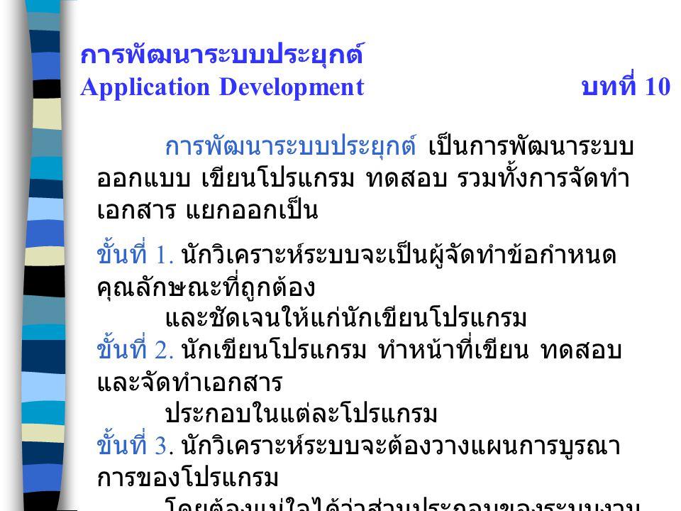 การพัฒนาระบบประยุกต์ Application Development บทที่ 10 การพัฒนาระบบประยุกต์ เป็นการพัฒนาระบบ ออกแบบ เขียนโปรแกรม ทดสอบ รวมทั้งการจัดทำ เอกสาร แยกออกเป็