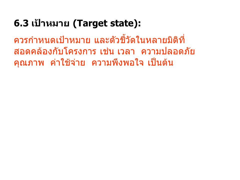 6.3 เป้าหมาย (Target state): ควรกำหนดเป้าหมาย และตัวชี้วัดในหลายมิติที่ สอดคล้องกับโครงการ เช่น เวลา ความปลอดภัย คุณภาพ ค่าใช้จ่าย ความพึงพอใจ เป็นต้น