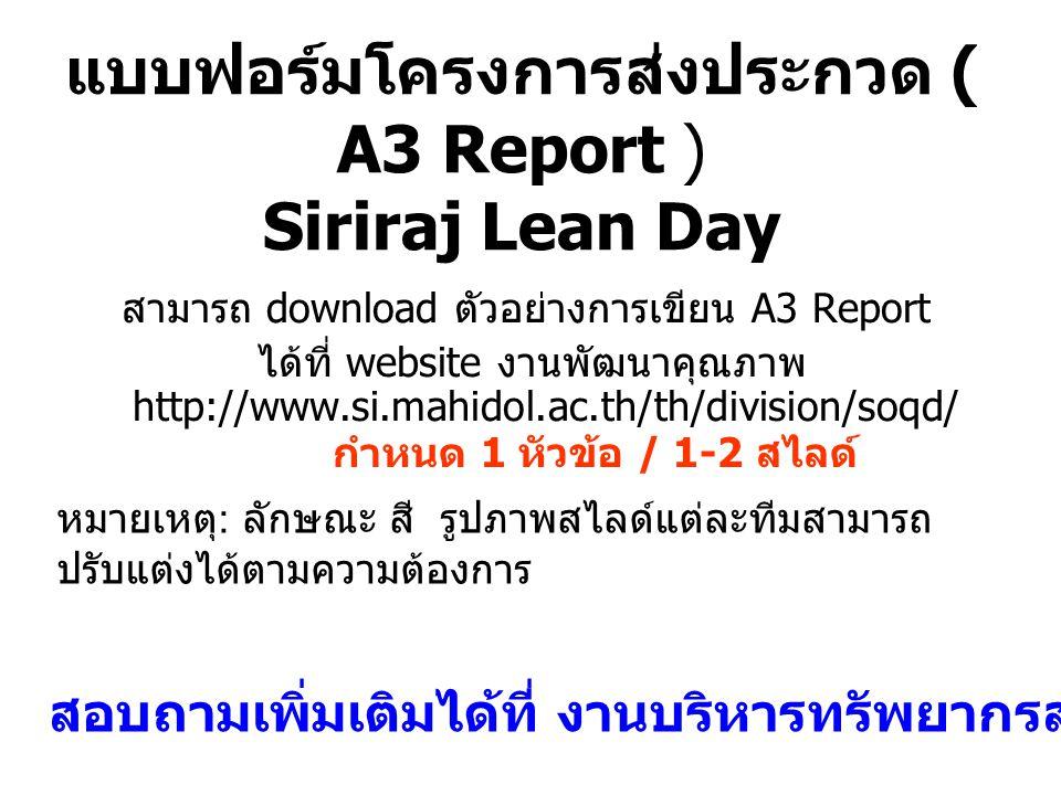 แบบฟอร์มโครงการส่งประกวด ( A3 Report ) Siriraj Lean Day สามารถ download ตัวอย่างการเขียน A3 Report ได้ที่ website งานพัฒนาคุณภาพ http://www.si.mahidol