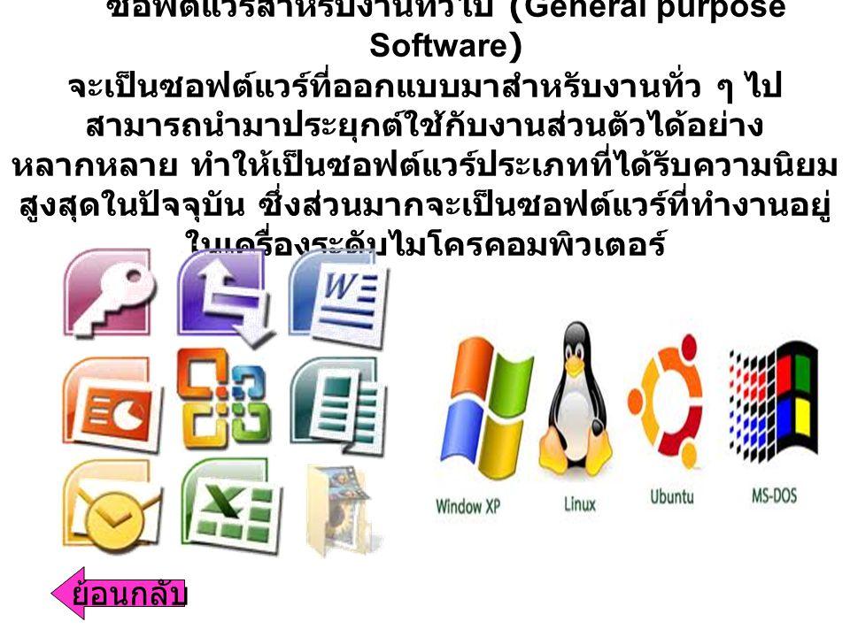 ซอฟต์แวร์สำหรับงานทั่วไป (General purpose Software) จะเป็นซอฟต์แวร์ที่ออกแบบมาสำหรับงานทั่ว ๆ ไป สามารถนำมาประยุกต์ใช้กับงานส่วนตัวได้อย่าง หลากหลาย ท