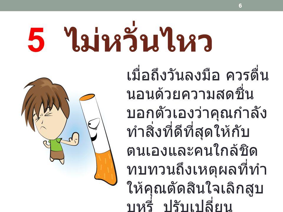 6 ไม่กระตุ้น ในระหว่างนี้คุณควร หลีกเลี่ยง กิจกรรมที่ ทำให้คุณอยากสูบ บุหรี่ เช่น ถ้าเคยดื่ม กาแฟ หรือเครื่องดื่มที่เป็น แอลกอฮอล์ 7