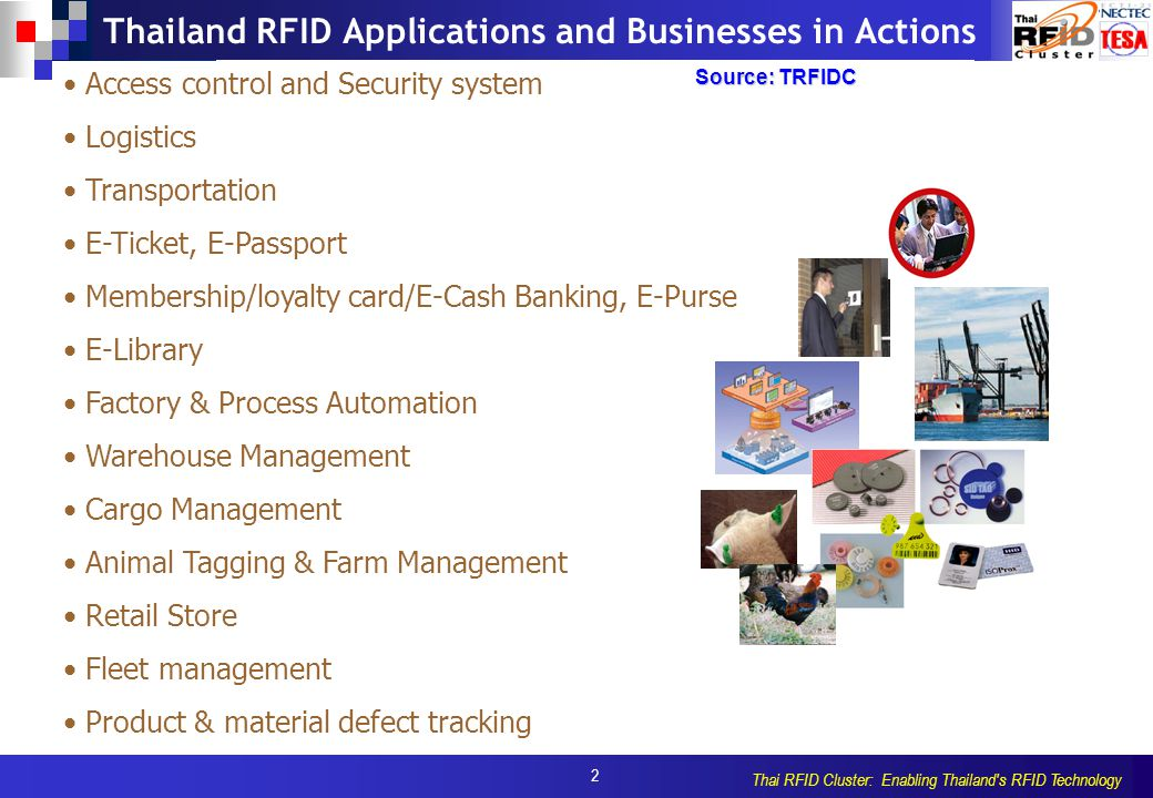 2 Thai RFID Cluster: Enabling Thailand s RFID Technology Thailand RFID Applications and Businesses in Actions Access control and Security system Logistics Transportation E-Ticket, E-Passport Membership/loyalty card/E-Cash Banking, E-Purse E-Library Factory & Process Automation Warehouse Management Cargo Management Animal Tagging & Farm Management Retail Store Fleet management Product & material defect tracking Source: TRFIDC