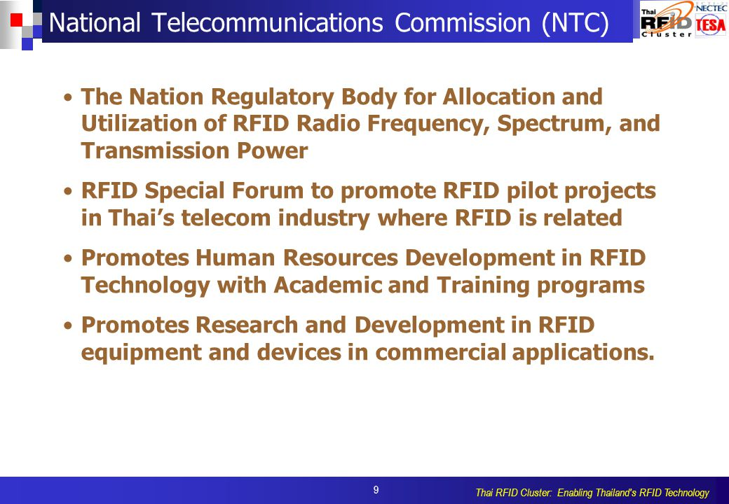 9 Thai RFID Cluster: Enabling Thailand s RFID Technology National Telecommunications Commission (NTC) The Nation Regulatory Body for Allocation and Utilization of RFID Radio Frequency, Spectrum, and Transmission Power RFID Special Forum to promote RFID pilot projects in Thai's telecom industry where RFID is related Promotes Human Resources Development in RFID Technology with Academic and Training programs Promotes Research and Development in RFID equipment and devices in commercial applications.