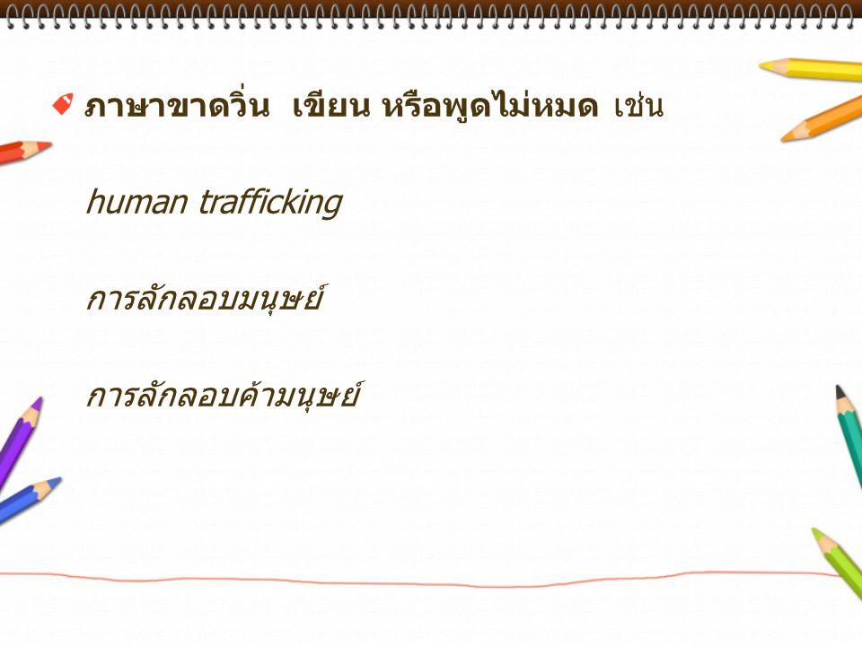ภาษาขาดวิ่น เขียน หรือพูดไม่หมด เช่น human trafficking การลักลอบมนุษย์ การลักลอบค้ามนุษย์