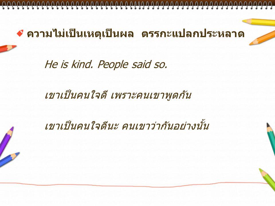 ความไม่เป็นเหตุเป็นผล ตรรกะแปลกประหลาด He is kind. People said so. เขาเป็นคนใจดี เพราะคนเขาพูดกัน เขาเป็นคนใจดีนะ คนเขาว่ากันอย่างนั้น