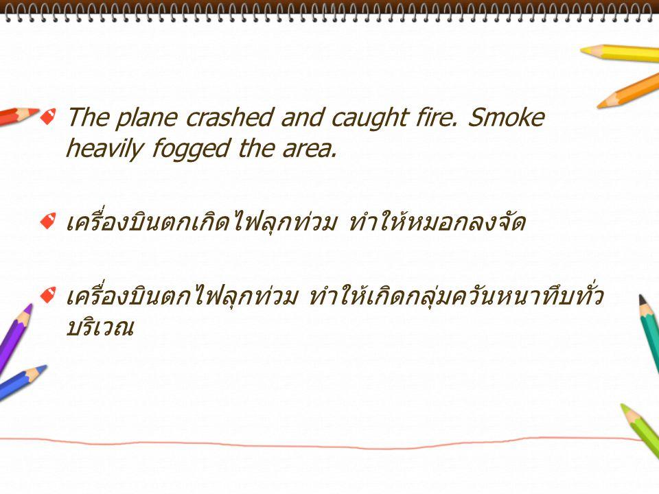 The plane crashed and caught fire. Smoke heavily fogged the area. เครื่องบินตกเกิดไฟลุกท่วม ทำให้หมอกลงจัด เครื่องบินตกไฟลุกท่วม ทำให้เกิดกลุ่มควันหนา