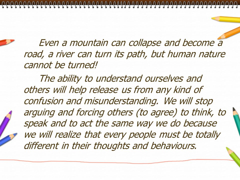 Even a mountain can collapse and become a road, a river can turn its path, but human nature cannot be turned! The ability to understand ourselves and