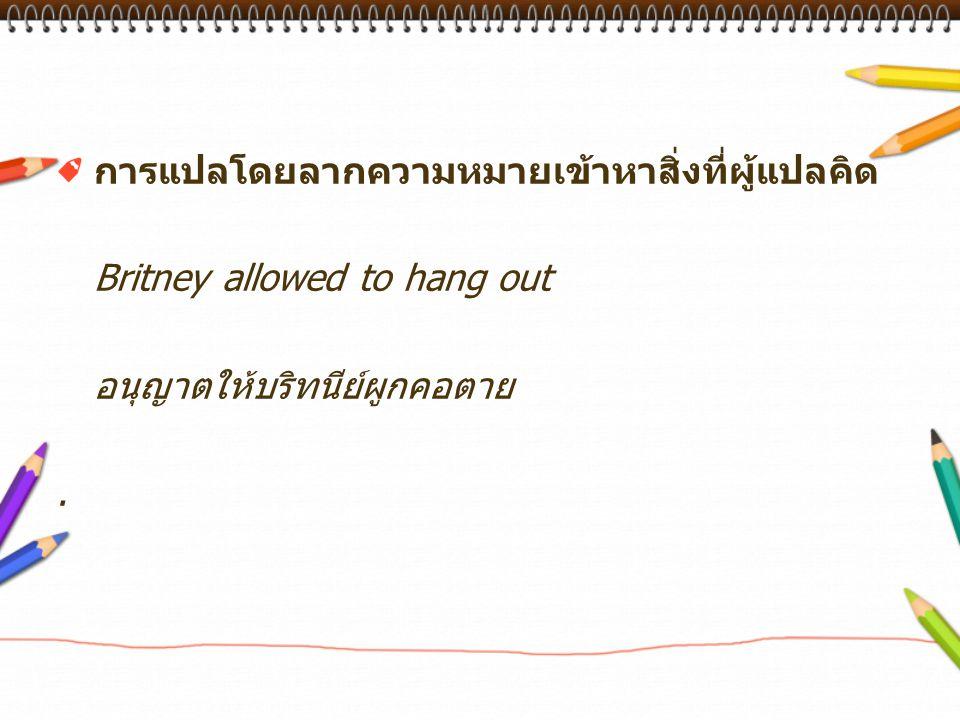 การแปลโดยลากความหมายเข้าหาสิ่งที่ผู้แปลคิด Britney allowed to hang out อนุญาตให้บริทนีย์ผูกคอตาย.