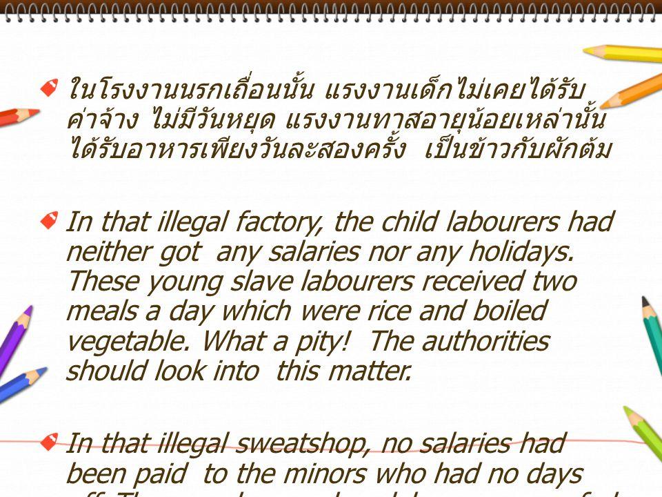 ในโรงงานนรกเถื่อนนั้น แรงงานเด็กไม่เคยได้รับ ค่าจ้าง ไม่มีวันหยุด แรงงานทาสอายุน้อยเหล่านั้น ได้รับอาหารเพียงวันละสองครั้ง เป็นข้าวกับผักต้ม In that i