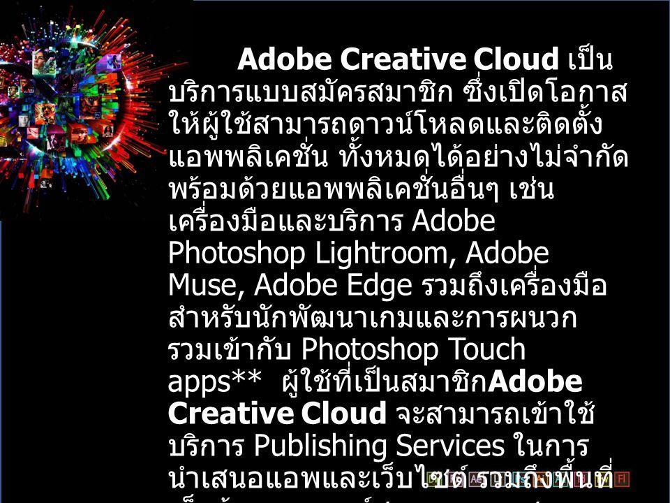Adobe Creative Cloud คือรูปแบบ ของการเช่าใช้โปรแกรม ซึ่งจะทำให้ สามารถที่จะใช้โปรแกรมของ Adobe ได้หลากหลายมากขึ้น โดยที่โปรแกรม ทุกตัวในชุดของ Adobe Creative Cloud จะรออยู่บนหน้า Cloud Service อยู่แล้วเหลือเพียงโหลดโปรแกรมลง มาติดตั้งที่เครื่องเท่านั้น และสามารถ เลือกที่จะติดตั้งโปรแกรมทั้งหมด หรือ เลือกที่จะค่อยๆติดตั้งเป็นบางโปรแกรม