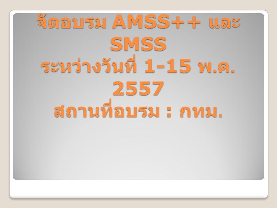 จัดอบรม AMSS++ และ SMSS ระหว่างวันที่ 1-15 พ. ค. 2557 สถานที่อบรม : กทม.