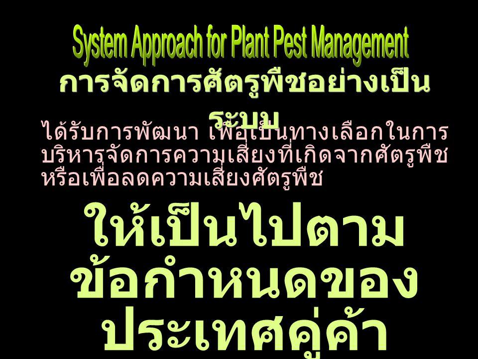 ได้รับการพัฒนา เพื่อเป็นทางเลือกในการ บริหารจัดการความเสี่ยงที่เกิดจากศัตรูพืช หรือเพื่อลดความเสี่ยงศัตรูพืช ให้เป็นไปตาม ข้อกำหนดของ ประเทศคู่ค้า การจัดการศัตรูพืชอย่างเป็น ระบบ