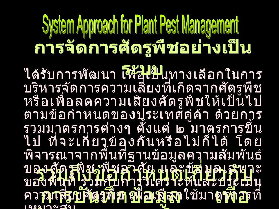 ได้รับการพัฒนา เพื่อเป็นทางเลือกในการ บริหารจัดการความเสี่ยงที่เกิดจากศัตรูพืช หรือเพื่อลดความเสี่ยงศัตรูพืชให้เป็นไป ตามข้อกำหนดของประเทศคู่ค้า ด้วยการ รวมมาตรการต่างๆ ตั้งแต่ ๒ มาตรการขึ้น ไป ที่จะเกี่ยวข้องกันหรือไม่ก็ได้ โดย พิจารณาจากพื้นที่ฐานข้อมูลความสัมพันธ์ ของศัตรูพืช พืชอาศัย และข้อมูลเฉพาะ ของพื้นที่ ร่วมกับการวิเคราะห์และประเมิน ความเสี่ยงศัตรูพืช เพื่อเลือกใช้มาตรการที่ เหมาะสม รวมถึงข้อกำหนดเกี่ยวกับการ บันทึกข้อมูลเพื่อยืนยันมาตรการในการดูแล รักษาระบบ การจัดการศัตรูพืชอย่างเป็น ระบบ