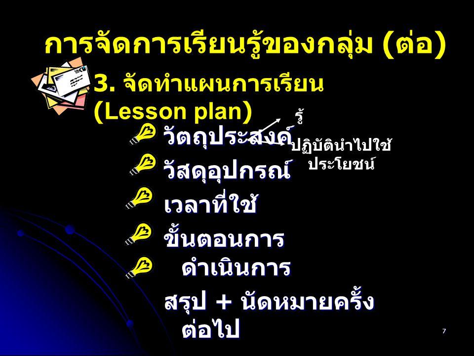 7 การจัดการเรียนรู้ของกลุ่ม ( ต่อ ) วัตถุประสงค์วัสดุอุปกรณ์เวลาที่ใช้ ขั้นตอนการ ดำเนินการ สรุป + นัดหมายครั้ง ต่อไป 3. จัดทำแผนการเรียน (Lesson plan