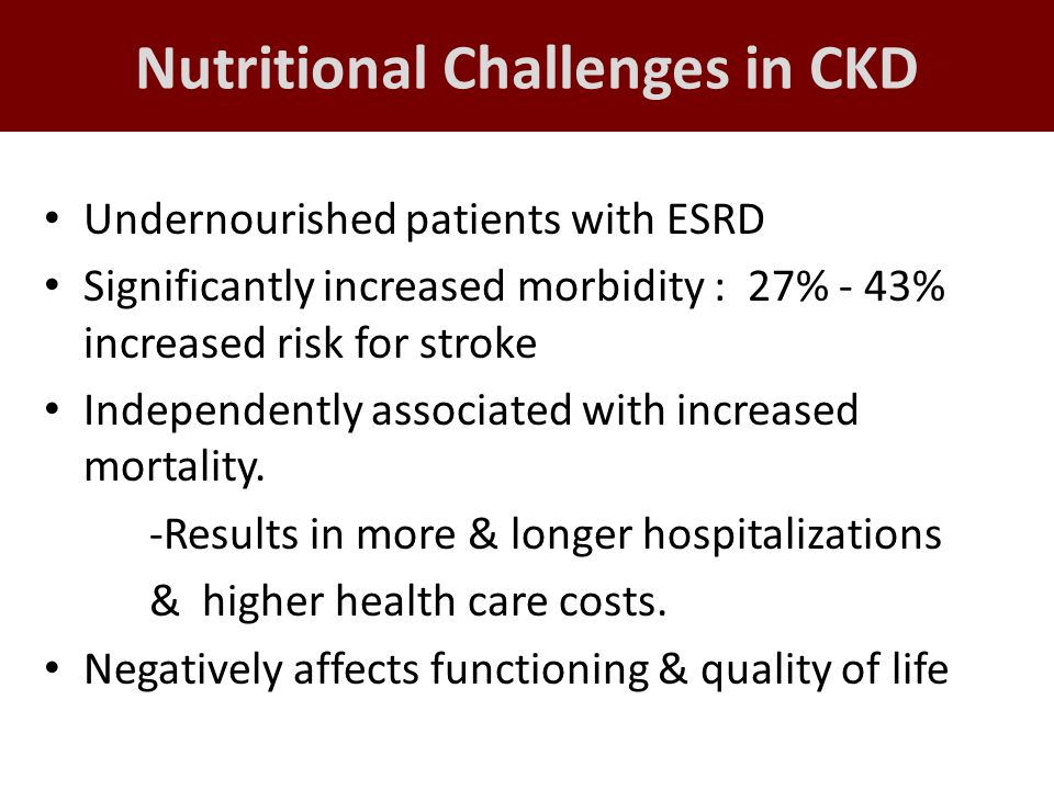 Nutritional Challenges in CKD Undernourished patients with ESRD Significantly increased morbidity : 27% - 43% increased risk for stroke Independently associated with increased mortality.