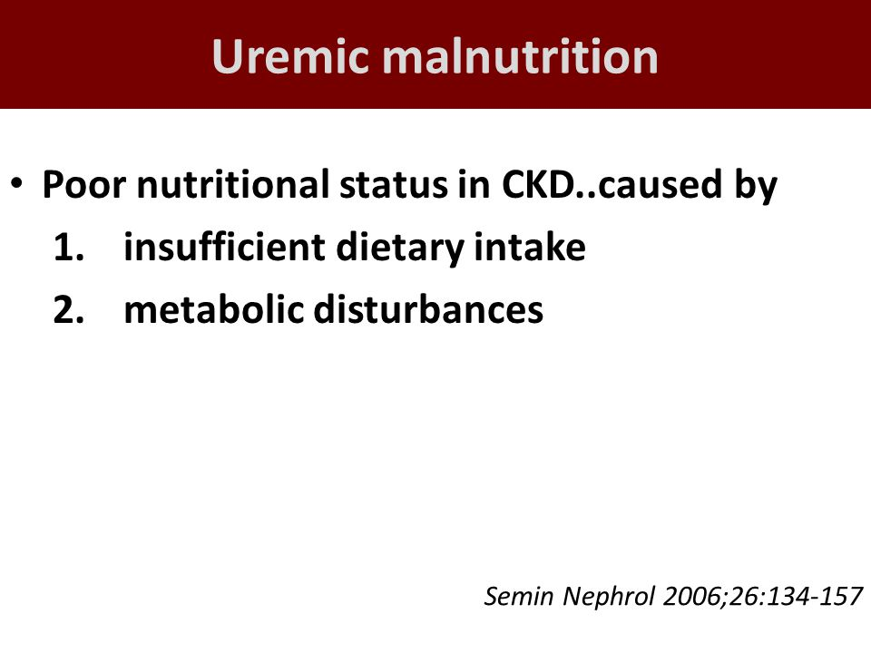 Uremic malnutrition Poor nutritional status in CKD..caused by 1.insufficient dietary intake 2.metabolic disturbances Semin Nephrol 2006;26:134-157