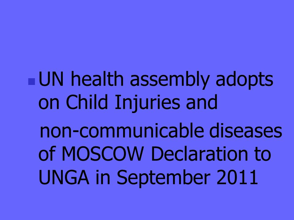 UN health assembly adopts on Child Injuries and non-communicable diseases of MOSCOW Declaration to UNGA in September 2011