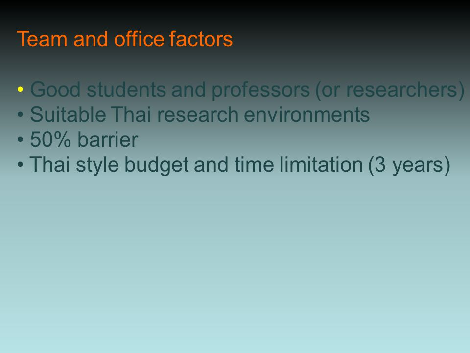 Team and office factors Good students and professors (or researchers) Suitable Thai research environments 50% barrier Thai style budget and time limitation (3 years)