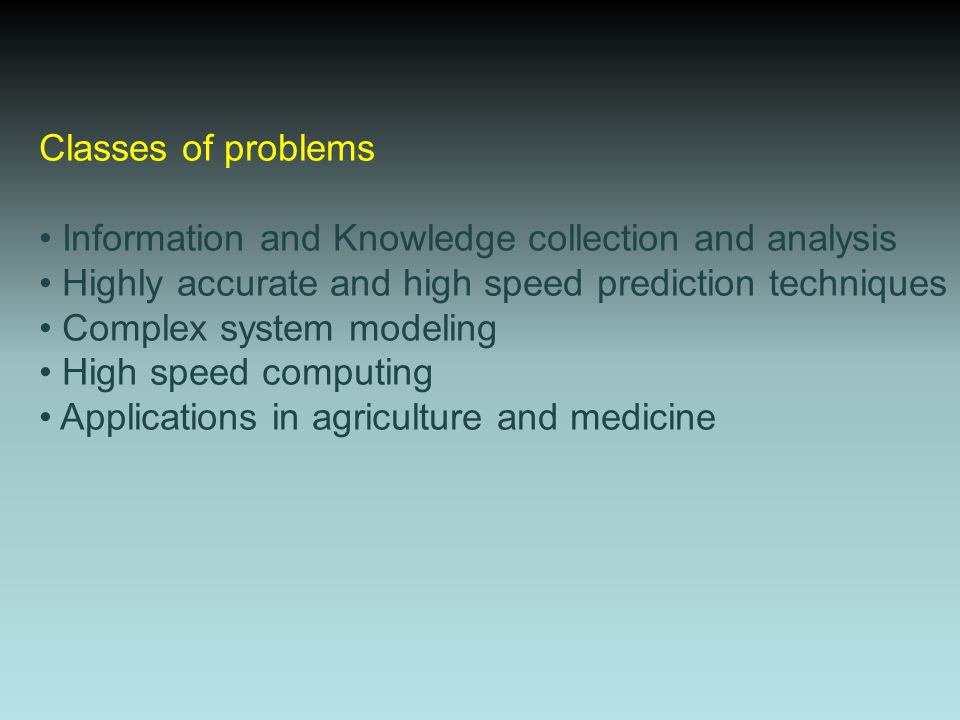 Classes of problems Information and Knowledge collection and analysis Highly accurate and high speed prediction techniques Complex system modeling Hig