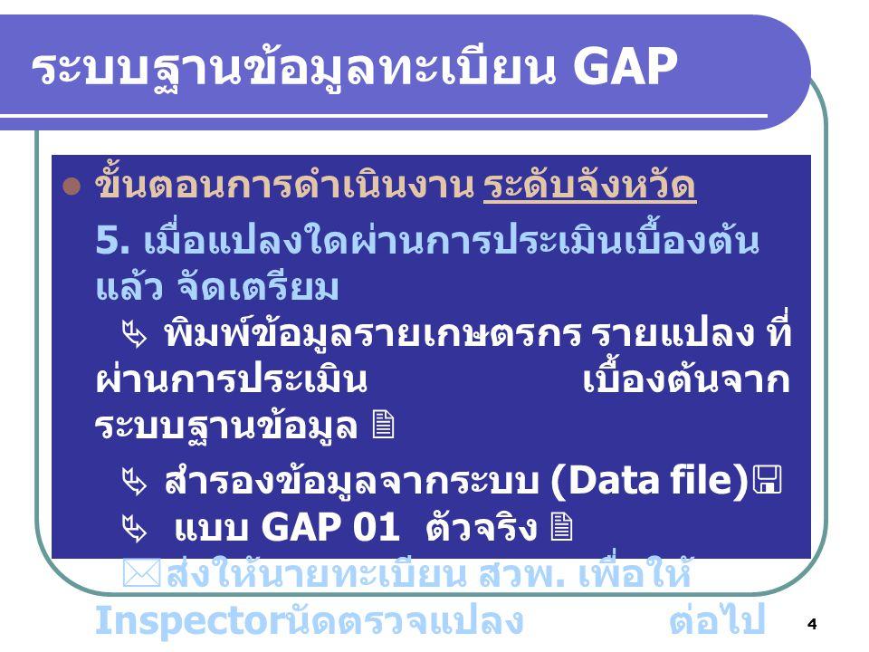 4 ระบบฐานข้อมูลทะเบียน GAP ขั้นตอนการดำเนินงาน ระดับจังหวัด 5. เมื่อแปลงใดผ่านการประเมินเบื้องต้น แล้ว จัดเตรียม  พิมพ์ข้อมูลรายเกษตรกร รายแปลง ที่ ผ