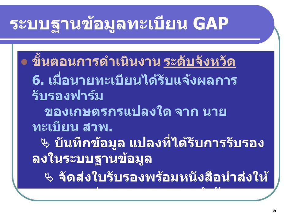 5 ระบบฐานข้อมูลทะเบียน GAP ขั้นตอนการดำเนินงาน ระดับจังหวัด 6. เมื่อนายทะเบียนได้รับแจ้งผลการ รับรองฟาร์ม ของเกษตรกรแปลงใด จาก นาย ทะเบียน สวพ.  บันท
