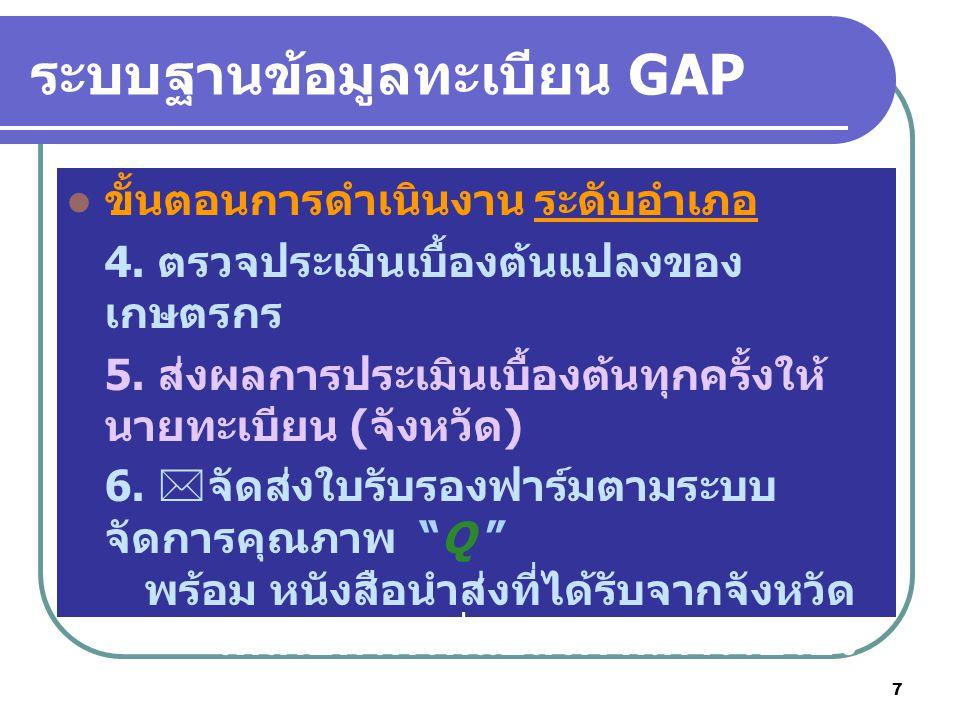 7 ระบบฐานข้อมูลทะเบียน GAP ขั้นตอนการดำเนินงาน ระดับอำเภอ 4. ตรวจประเมินเบื้องต้นแปลงของ เกษตรกร 5. ส่งผลการประเมินเบื้องต้นทุกครั้งให้ นายทะเบียน (จั