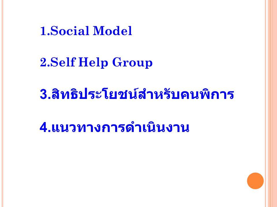 1.Social Model 2.Self Help Group 3. สิทธิประโยชน์สำหรับคนพิการ 4. แนวทางการดำเนินงาน