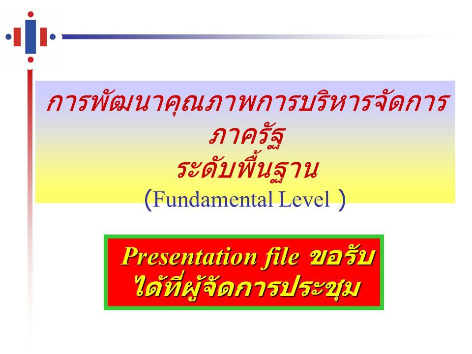 การพัฒนาคุณภาพการบริหารจัดการ ภาครัฐ ระดับพื้นฐาน (Fundamental Level ) Presentation file ขอรับ ได้ที่ผู้จัดการประชุม Presentation file ขอรับ ได้ที่ผู้