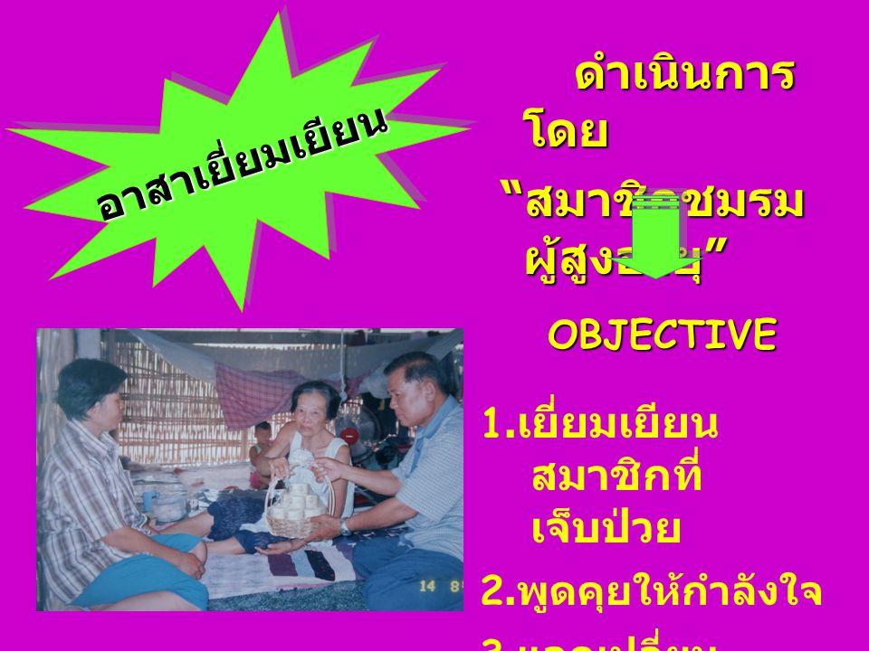 อาสาเยี่ยมเยียนอาสาเยี่ยมเยียน OBJECTIVE 1.เยี่ยมเยียน สมาชิกที่ เจ็บป่วย 2.