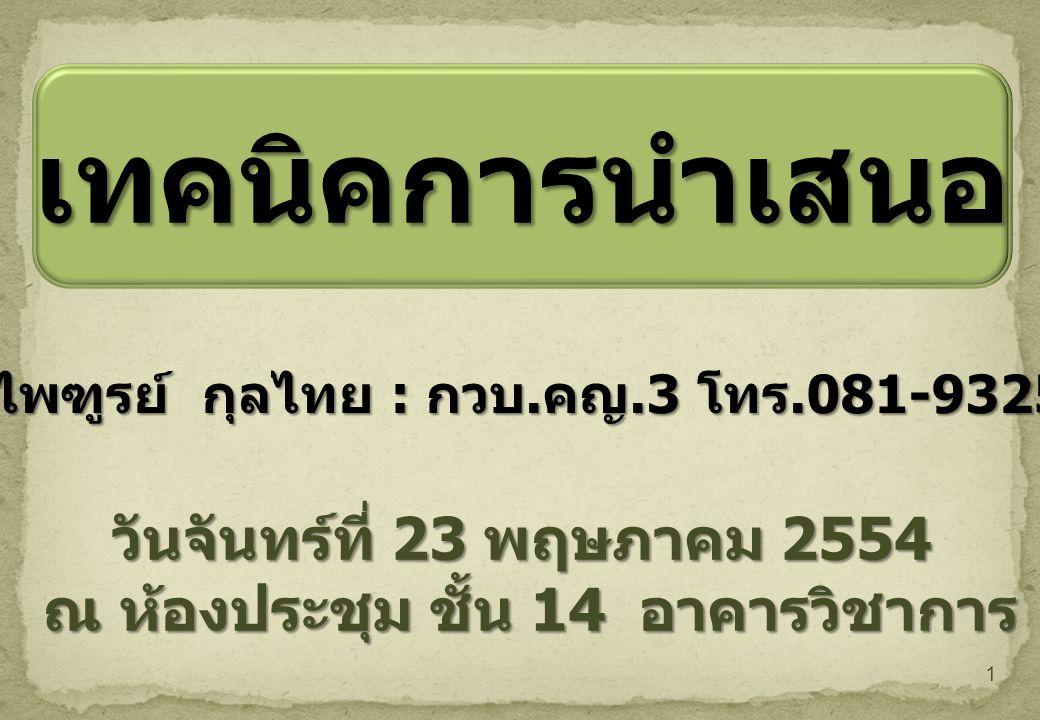 1 เทคนิคการนำเสนอ วันจันทร์ที่ 23 พฤษภาคม 2554 ณ ห้องประชุม ชั้น 14 อาคารวิชาการ นายไพฑูรย์ กุลไทย : กวบ.