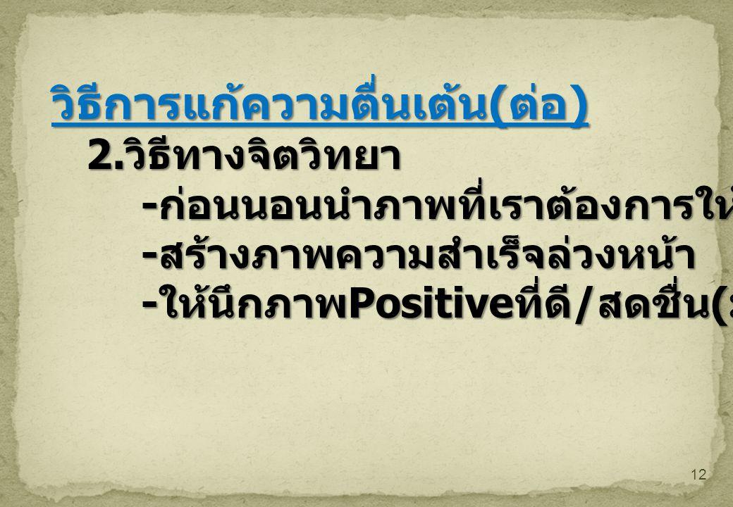 12 วิธีการแก้ความตื่นเต้น ( ต่อ ) 2. วิธีทางจิตวิทยา - ก่อนนอนนำภาพที่เราต้องการให้สำเร็จ - สร้างภาพความสำเร็จล่วงหน้า - ให้นึกภาพ Positive ที่ดี / สด