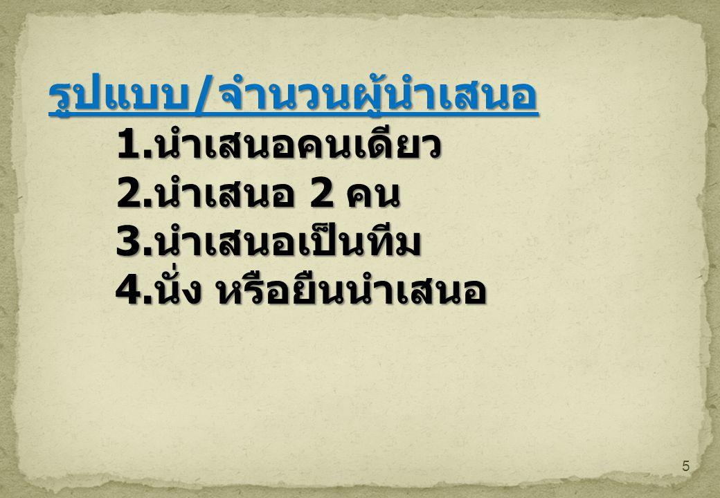 5 รูปแบบ / จำนวนผู้นำเสนอ 1. นำเสนอคนเดียว 2. นำเสนอ 2 คน 3. นำเสนอเป็นทีม 4. นั่ง หรือยืนนำเสนอ