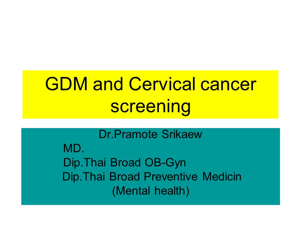 GDM and Cervical cancer screening Dr.Pramote Srikaew MD. Dip.Thai Broad OB-Gyn Dip.Thai Broad Preventive Medicin (Mental health)