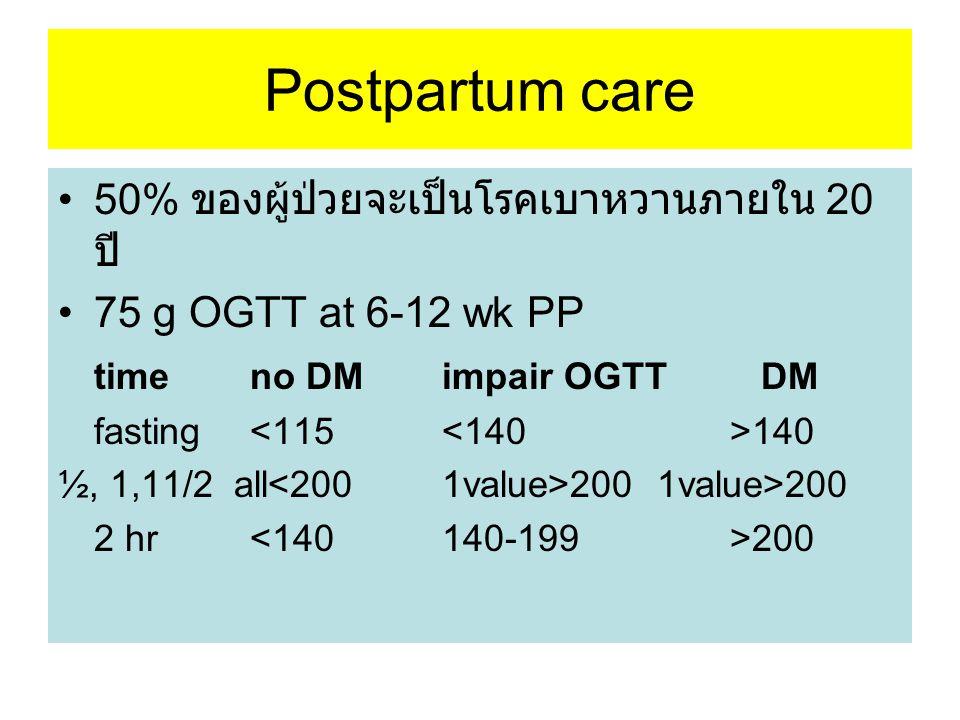 Postpartum care 50% ของผู้ป่วยจะเป็นโรคเบาหวานภายใน 20 ปี 75 g OGTT at 6-12 wk PP time no DM impair OGTT DM fasting 140 ½, 1,11/2 all 200 1value>200 2