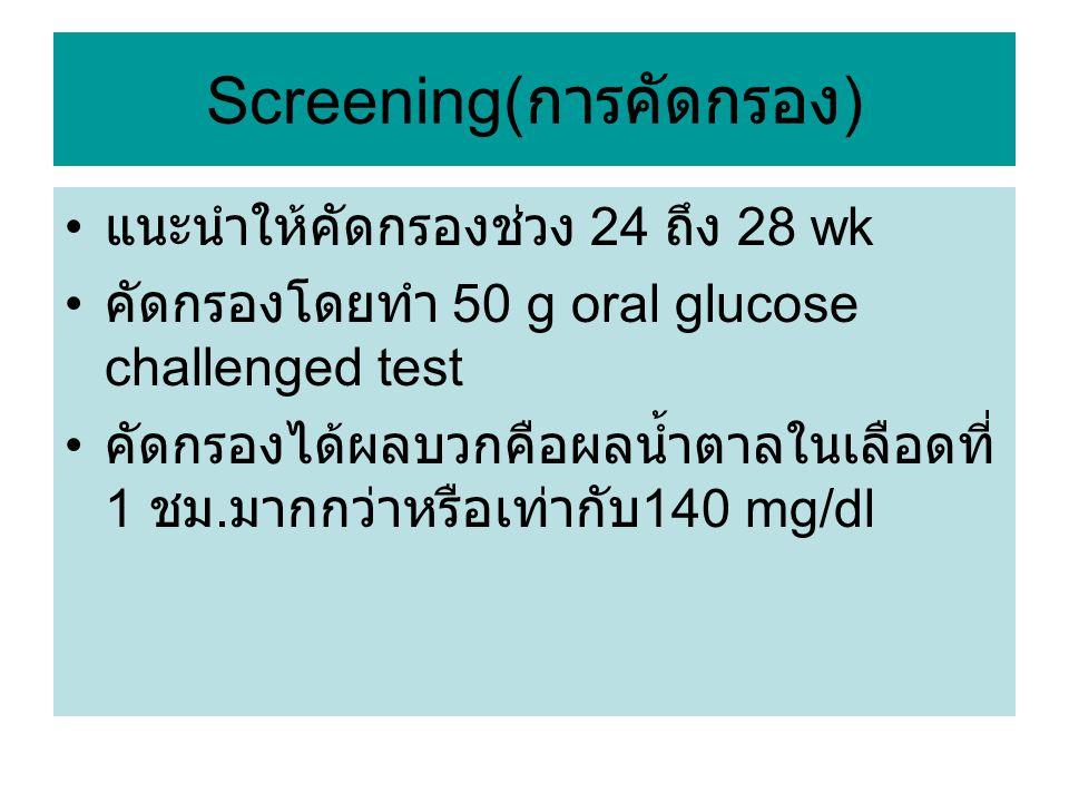Screening( การคัดกรอง ) แนะนำให้คัดกรองช่วง 24 ถึง 28 wk คัดกรองโดยทำ 50 g oral glucose challenged test คัดกรองได้ผลบวกคือผลน้ำตาลในเลือดที่ 1 ชม. มาก
