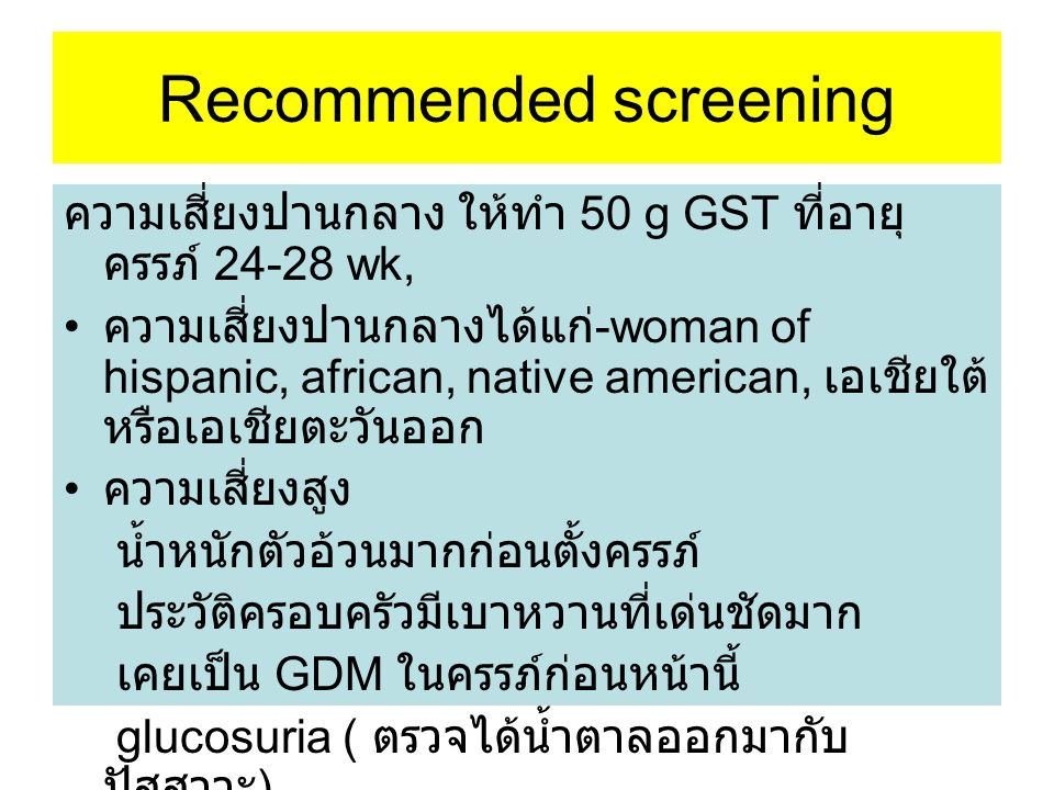 Recommened for screening High risk ให้ตรวจ GST ทันทีที่ทำได้ ถ้าไม่ได้วินิจฉัย DGM ให้ทำ GST ตอน 24- 28 wk หรือ ทำตอนมีอาการ hyperglycemia( ปาก แห้ง กระหาย น้ำบ่อย ปัสสาวะบ่อย )
