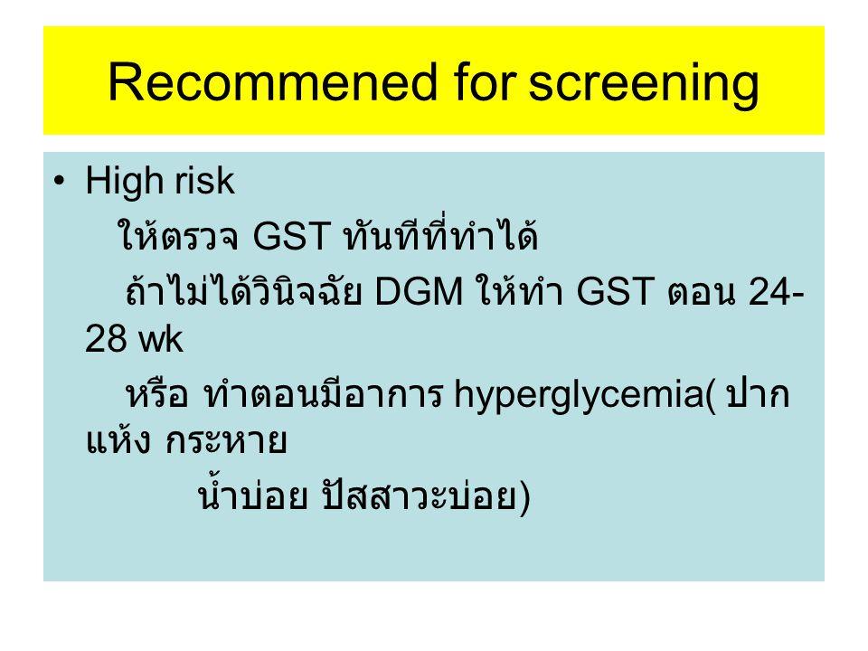 Recommened for screening High risk ให้ตรวจ GST ทันทีที่ทำได้ ถ้าไม่ได้วินิจฉัย DGM ให้ทำ GST ตอน 24- 28 wk หรือ ทำตอนมีอาการ hyperglycemia( ปาก แห้ง ก