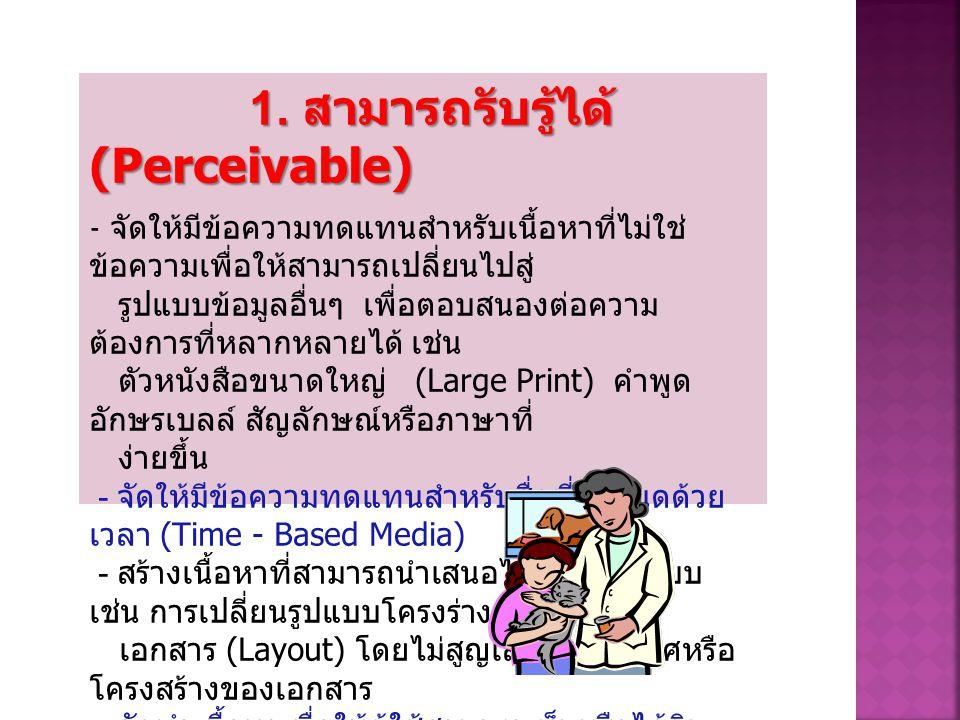 1. สามารถรับรู้ได้ (Perceivable) - จัดให้มีข้อความทดแทนสำหรับเนื้อหาที่ไม่ใช่ ข้อความเพื่อให้สามารถเปลี่ยนไปสู่ รูปแบบข้อมูลอื่นๆ เพื่อตอบสนองต่อความ