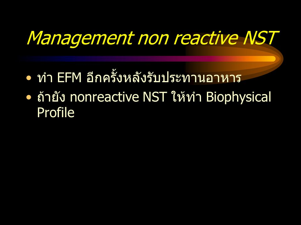 Management non reactive NST ทำ EFM อีกครั้งหลังรับประทานอาหาร ถ้ายัง nonreactive NST ให้ทำ Biophysical Profile
