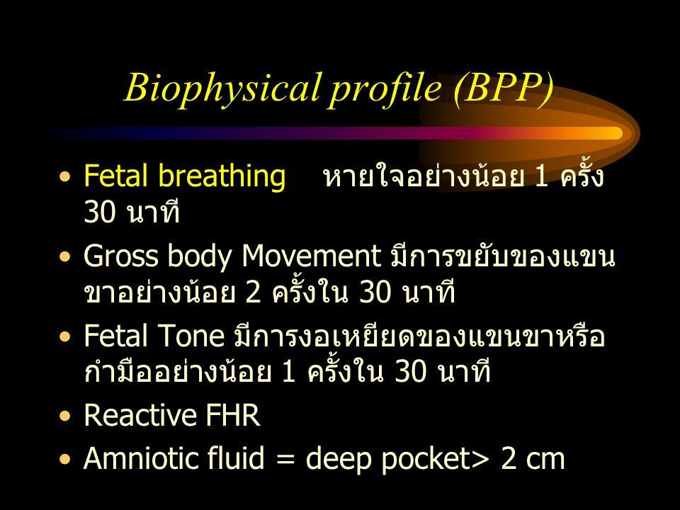 Biophysical profile (BPP) Fetal breathing หายใจอย่างน้อย 1 ครั้ง 30 นาที Gross body Movement มีการขยับของแขน ขาอย่างน้อย 2 ครั้งใน 30 นาที Fetal Tone
