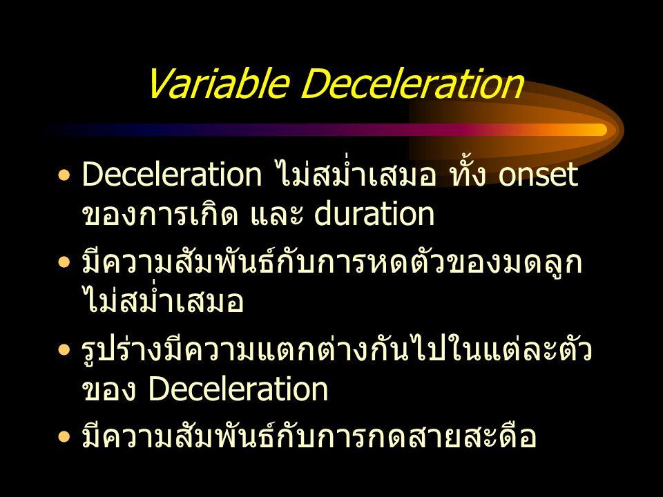 Variable Deceleration Deceleration ไม่สม่ำเสมอ ทั้ง onset ของการเกิด และ duration มีความสัมพันธ์กับการหดตัวของมดลูก ไม่สม่ำเสมอ รูปร่างมีความแตกต่างกั