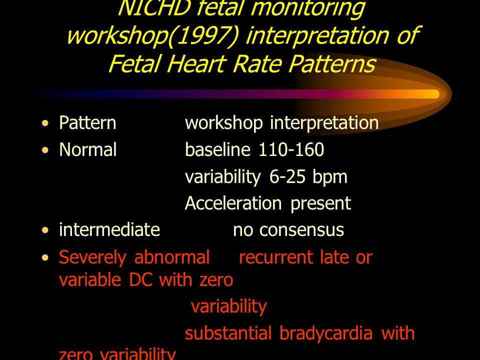 NICHD fetal monitoring workshop(1997) interpretation of Fetal Heart Rate Patterns Patternworkshop interpretation Normalbaseline 110-160 variability 6-