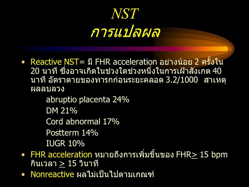 NST การแปลผล Reactive NST= มี FHR acceleration อย่างน้อย 2 ครั้งใน 20 นาที ซึ่งอาจเกิดในช่วงใดช่วงหนึ่งในการเฝ้าสังเกต 40 นาที อัตราตายของทารกก่อนระยะ