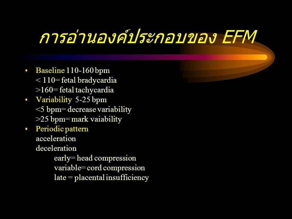 การอ่านองค์ประกอบของ EFM Baseline 110-160 bpm < 110= fetal bradycardia >160= fetal tachycardia Variability 5-25 bpm <5 bpm= decrease variability >25 b