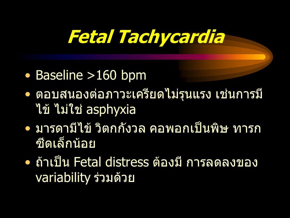 Fetal bradycardia อัตราการเต้นของหัวใจต่ำกว่า 110 bpm นานกว่า 10 นาทีขึ้นไป ถ้ามี variability ปกติ และ acceleration ร่วม ด้วยมักไม่มี fetal distress มักเกิดจากการกดศีรษะทารกมาก (vagal reflex) ถ้ารุนแรงเป็นผลจาก fetal hypoxia มักมี periodic pattern ร่วมด้วย