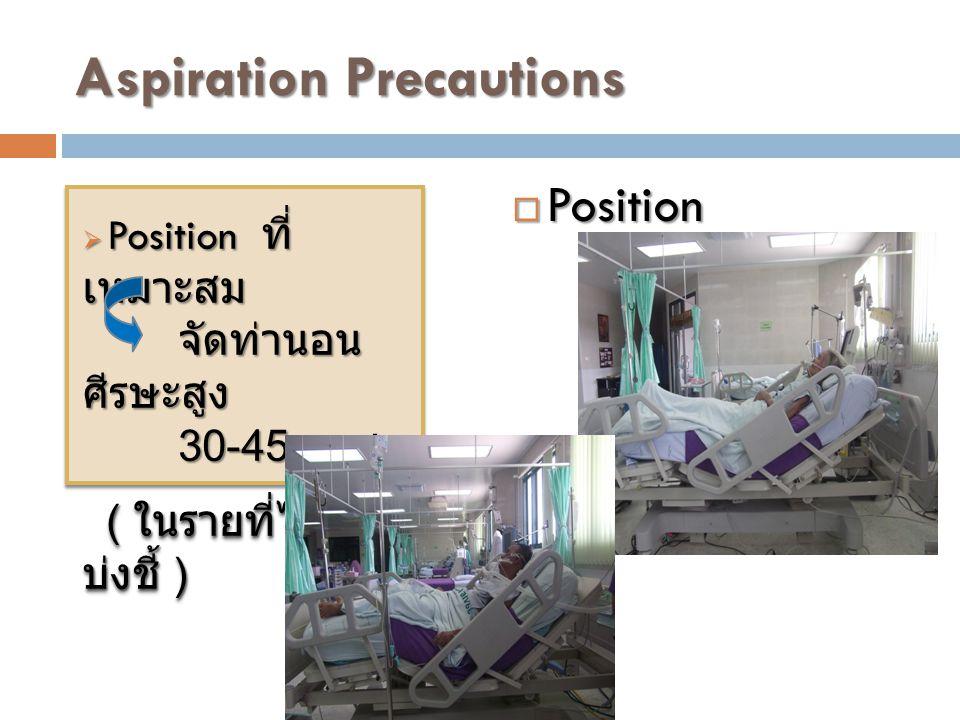 Aspiration Precautions  Position ที่ เหมาะสม จัดท่านอน ศีรษะสูง 30-45 องศา ( ในรายที่ไม่มีข้อ บ่งชี้ ) ( ในรายที่ไม่มีข้อ บ่งชี้ )  Position ที่ เหมาะสม จัดท่านอน ศีรษะสูง 30-45 องศา ( ในรายที่ไม่มีข้อ บ่งชี้ ) ( ในรายที่ไม่มีข้อ บ่งชี้ )  Position