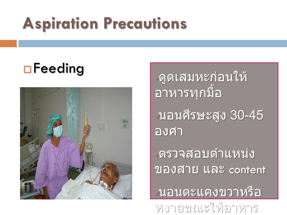 Aspiration Precautions ดูดเสมหะก่อนให้ อาหารทุกมื้อ ดูดเสมหะก่อนให้ อาหารทุกมื้อ นอนศีรษะสูง 30-45 องศา นอนศีรษะสูง 30-45 องศา ตรวจสอบตำแหน่ง ของสาย และ content ตรวจสอบตำแหน่ง ของสาย และ content นอนตะแคงขวาหรือ หงายขณะให้อาหาร นอนตะแคงขวาหรือ หงายขณะให้อาหาร  Feeding
