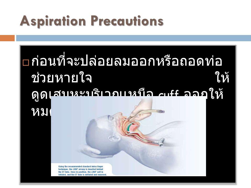 Aspiration Precautions  ก่อนที่จะปล่อยลมออกหรือถอดท่อ ช่วยหายใจ ให้ ดูดเสมหะบริเวณเหนือ cuff ออกให้ หมด