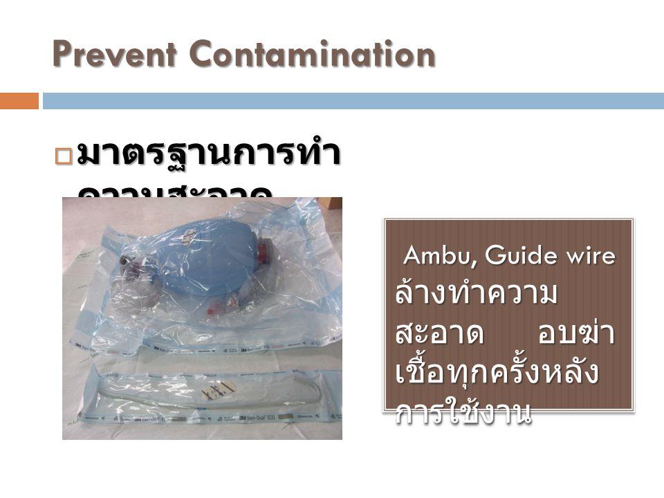 Prevent Contamination Ambu, Guide wire ล้างทำความ สะอาด อบฆ่า เชื้อทุกครั้งหลัง การใช้งาน Ambu, Guide wire ล้างทำความ สะอาด อบฆ่า เชื้อทุกครั้งหลัง การใช้งาน  มาตรฐานการทำ ความสะอาด